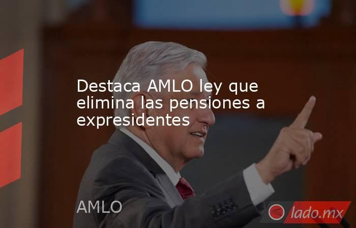 Destaca AMLO ley que elimina las pensiones a expresidentes. Noticias en tiempo real