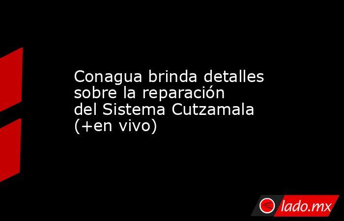 Conagua brinda detalles sobre la reparación del Sistema Cutzamala (+en vivo). Noticias en tiempo real