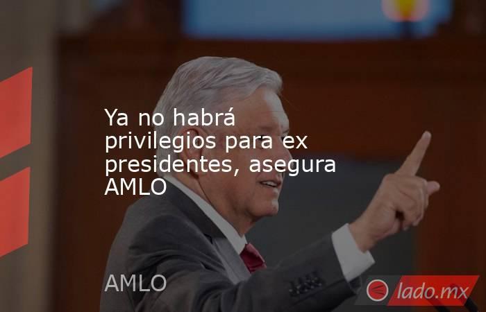 Ya no habrá privilegios para ex presidentes, asegura AMLO. Noticias en tiempo real