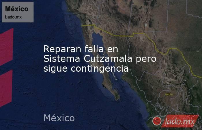 Reparan falla en Sistema Cutzamala pero sigue contingencia. Noticias en tiempo real