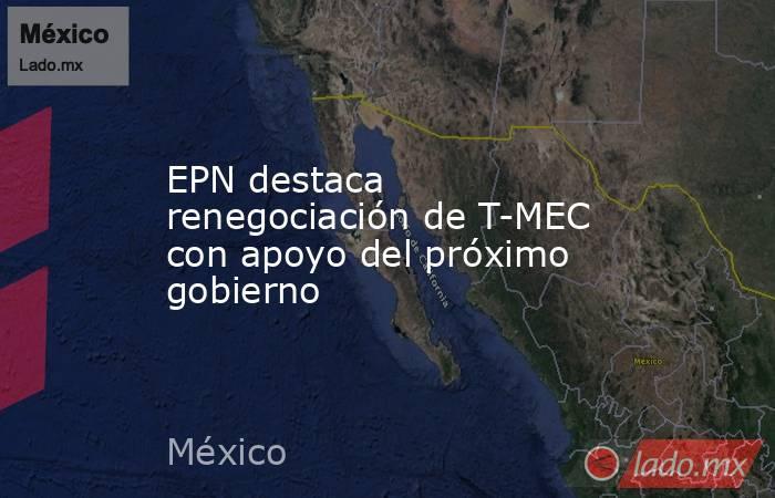 EPN destaca renegociación de T-MEC con apoyo del próximo gobierno. Noticias en tiempo real