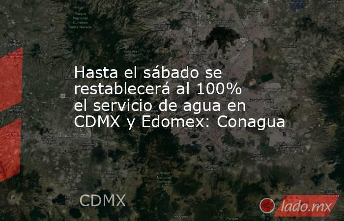Hasta el sábado se restablecerá al 100% el servicio de agua en CDMX y Edomex: Conagua. Noticias en tiempo real
