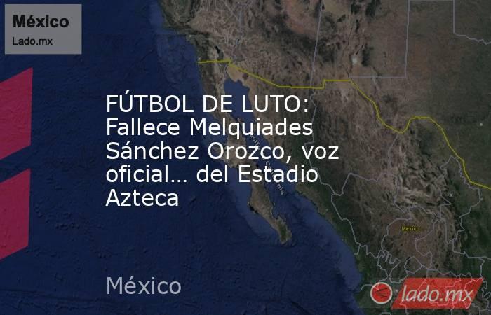 FÚTBOL DE LUTO: Fallece Melquiades Sánchez Orozco, voz oficial… del Estadio Azteca. Noticias en tiempo real