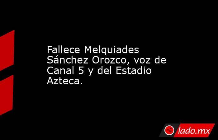 Fallece Melquiades Sánchez Orozco, voz de Canal 5 y del Estadio Azteca.. Noticias en tiempo real