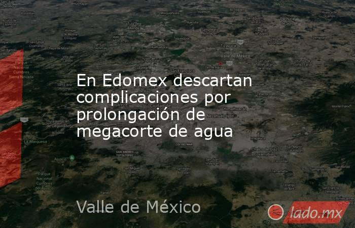 En Edomex descartan complicaciones por prolongación de megacorte de agua. Noticias en tiempo real