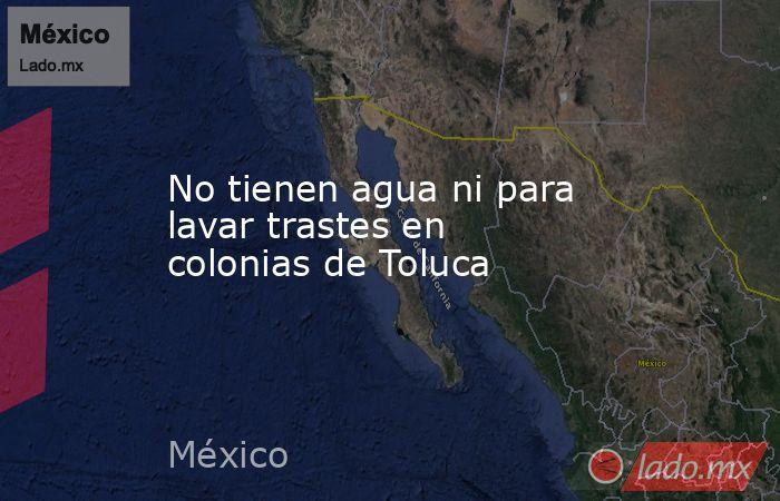 No tienen agua ni para lavar trastes en colonias de Toluca. Noticias en tiempo real