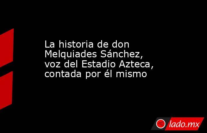 La historia de don Melquiades Sánchez, voz del Estadio Azteca, contada por él mismo. Noticias en tiempo real