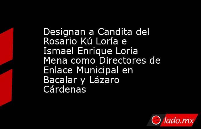 Designan a Candita del Rosario Kú Loría e Ismael Enrique Loría Mena como Directores de Enlace Municipal en Bacalar y Lázaro Cárdenas. Noticias en tiempo real