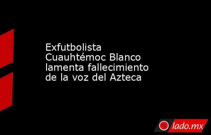 Exfutbolista Cuauhtémoc Blanco lamenta fallecimiento de la voz del Azteca. Noticias en tiempo real