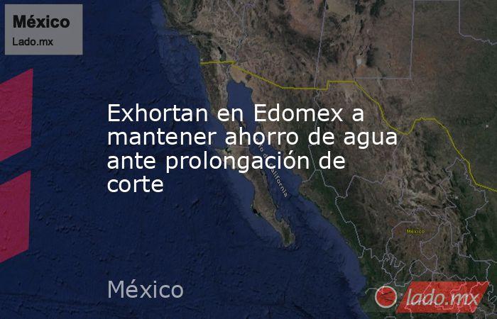 Exhortan en Edomex a mantener ahorro de agua ante prolongación de corte. Noticias en tiempo real