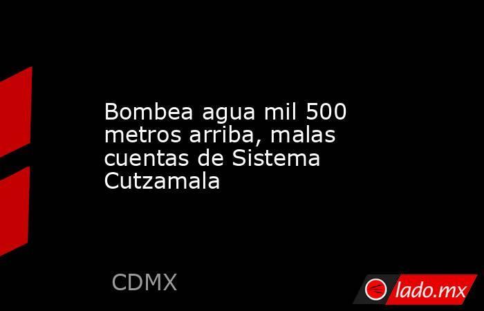 Bombea agua mil 500 metros arriba, malas cuentas de Sistema Cutzamala. Noticias en tiempo real