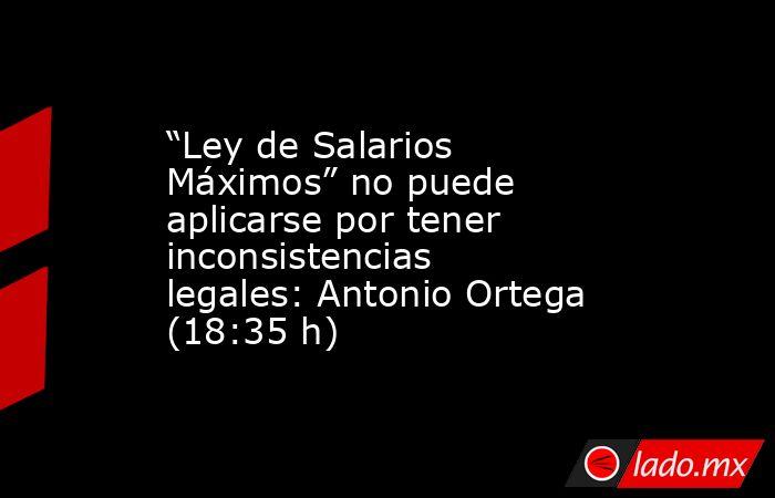 """""""Ley de Salarios Máximos"""" no puede aplicarse por tener inconsistencias legales: Antonio Ortega (18:35 h). Noticias en tiempo real"""