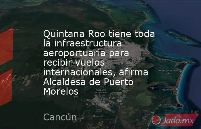 Quintana Roo tiene toda la infraestructura aeroportuaria para recibir vuelos internacionales, afirma Alcaldesa de Puerto Morelos. Noticias en tiempo real