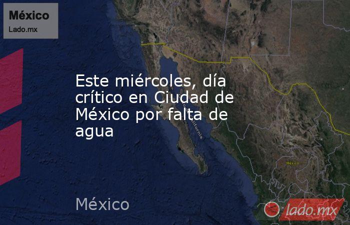 Este miércoles, día crítico en Ciudad de México por falta de agua. Noticias en tiempo real