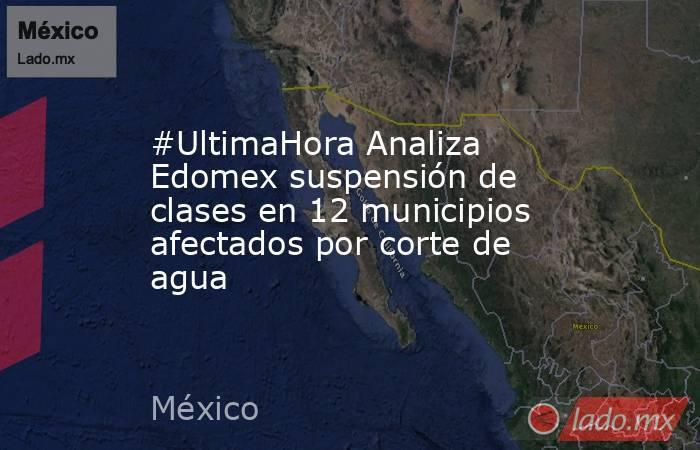 #UltimaHora Analiza Edomex suspensión de clases en 12 municipios afectados por corte de agua. Noticias en tiempo real