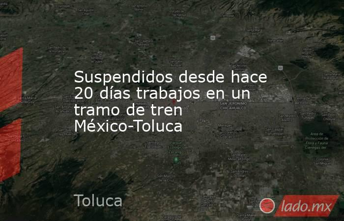 Suspendidos desde hace 20 días trabajos en un tramo de tren México-Toluca. Noticias en tiempo real