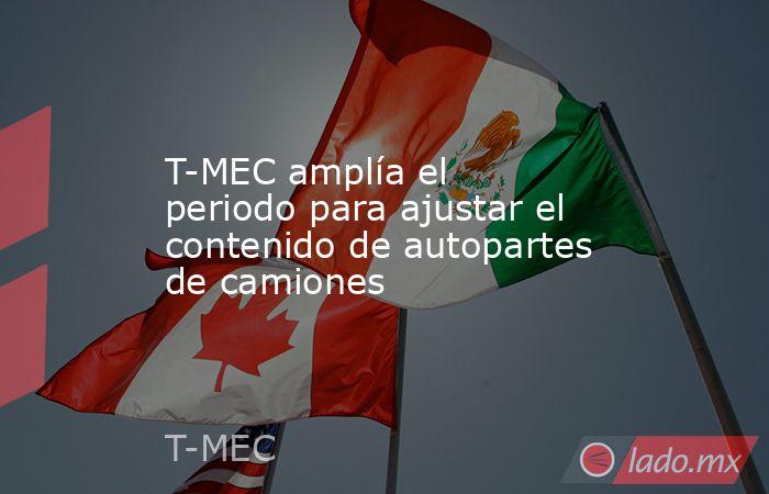 T-MEC amplía el periodo para ajustar el contenido de autopartes de camiones. Noticias en tiempo real