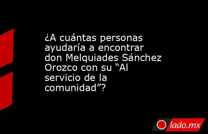 """¿A cuántas personas ayudaría a encontrar don Melquiades Sánchez Orozco con su """"Al servicio de la comunidad""""?. Noticias en tiempo real"""