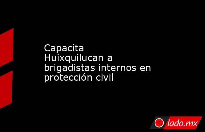Capacita Huixquilucana brigadistas internos en protección civil. Noticias en tiempo real