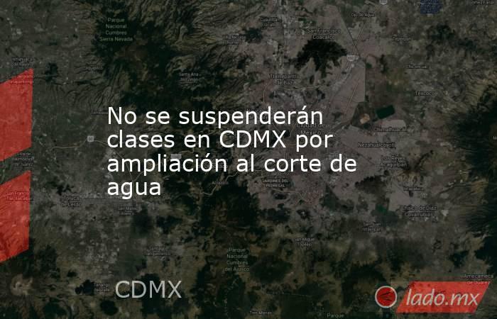 No se suspenderán clases en CDMX por ampliación al corte de agua. Noticias en tiempo real