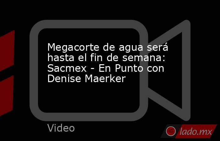 Megacorte de agua será hasta el fin de semana: Sacmex - En Punto con Denise Maerker. Noticias en tiempo real