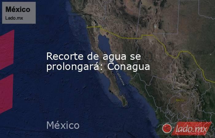 Recorte de agua se prolongará: Conagua. Noticias en tiempo real