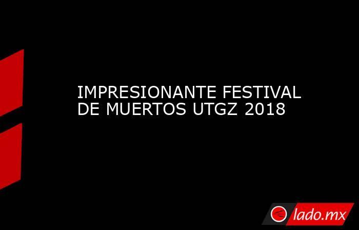 IMPRESIONANTE FESTIVAL DE MUERTOS UTGZ 2018. Noticias en tiempo real