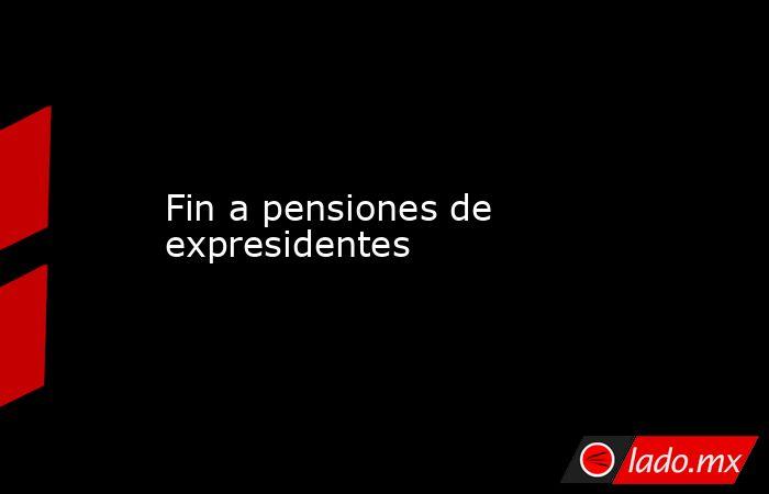 Fin a pensiones de expresidentes. Noticias en tiempo real