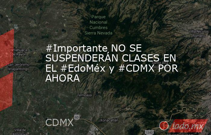 #Importante NO SE SUSPENDERÁN CLASES EN EL #EdoMéx y #CDMX POR AHORA. Noticias en tiempo real