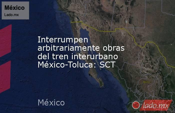 Interrumpen arbitrariamente obras del tren interurbano México-Toluca: SCT. Noticias en tiempo real