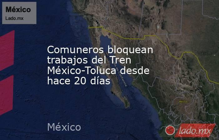 Comuneros bloquean trabajos del Tren México-Toluca desde hace 20 días. Noticias en tiempo real