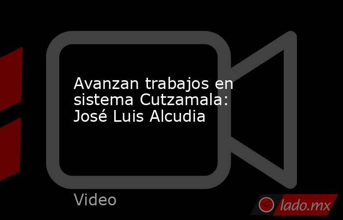 Avanzan trabajos en sistema Cutzamala: José Luis Alcudia. Noticias en tiempo real