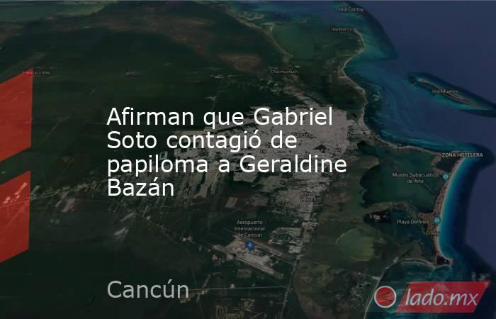 Afirman que Gabriel Soto contagió de papiloma a Geraldine Bazán. Noticias en tiempo real