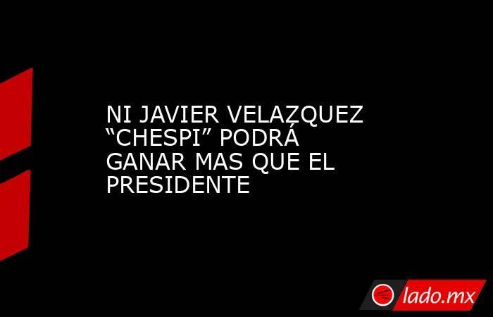 """NI JAVIER VELAZQUEZ """"CHESPI"""" PODRÁ GANAR MAS QUE EL PRESIDENTE. Noticias en tiempo real"""
