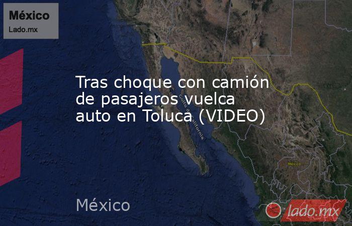 Tras choque con camión de pasajeros vuelca auto en Toluca (VIDEO). Noticias en tiempo real