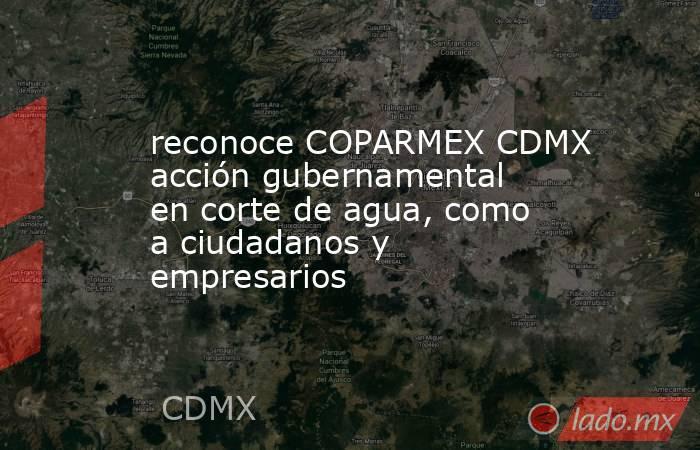 reconoce COPARMEX CDMX acción gubernamental en corte de agua, como a ciudadanos y empresarios. Noticias en tiempo real