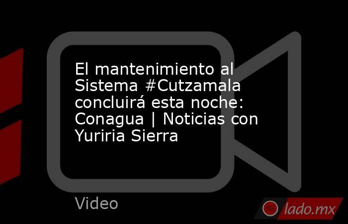 El mantenimiento al Sistema #Cutzamala concluirá esta noche: Conagua | Noticias con Yuriria Sierra. Noticias en tiempo real