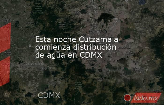 Esta noche Cutzamala comienza distribución de agua en CDMX. Noticias en tiempo real