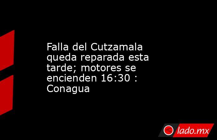 Falla del Cutzamala queda reparada esta tarde; motores se encienden 16:30 : Conagua. Noticias en tiempo real