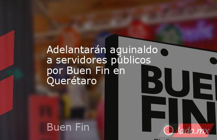 Adelantarán aguinaldo a servidores públicos por Buen Fin en Querétaro. Noticias en tiempo real