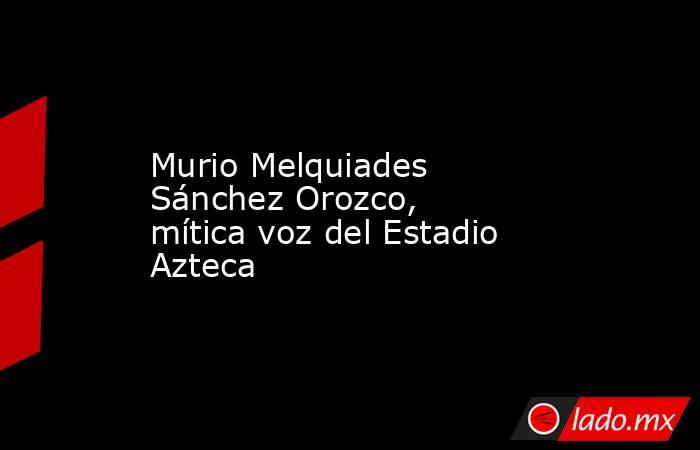 Murio Melquiades Sánchez Orozco, mítica voz del Estadio Azteca. Noticias en tiempo real