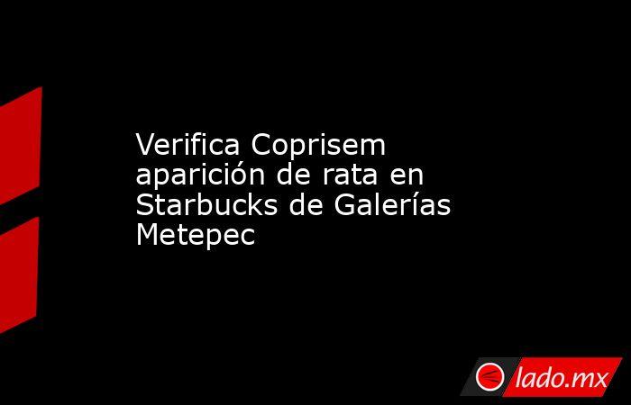 Verifica Coprisem aparición de rata en Starbucks de Galerías Metepec. Noticias en tiempo real