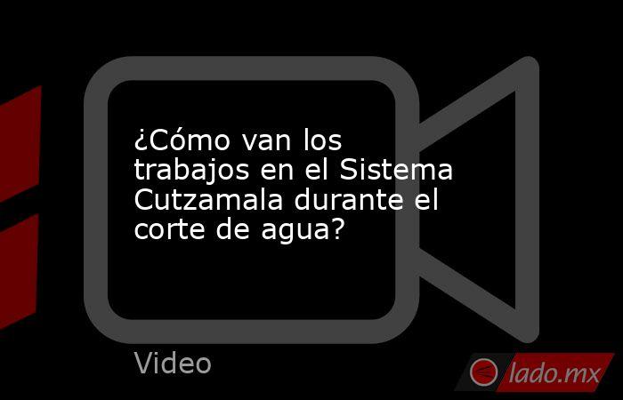 ¿Cómo van los trabajos en el Sistema Cutzamala durante el corte de agua?. Noticias en tiempo real