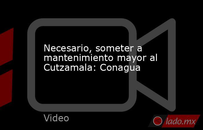 Necesario, someter a mantenimiento mayor al Cutzamala: Conagua. Noticias en tiempo real