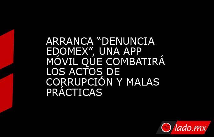 """ARRANCA """"DENUNCIA EDOMEX"""", UNA APP MÓVIL QUE COMBATIRÁ LOS ACTOS DE CORRUPCIÓN Y MALAS PRÁCTICAS. Noticias en tiempo real"""