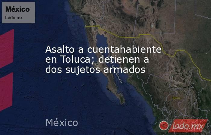 Asalto a cuentahabiente en Toluca; detienen a dos sujetos armados. Noticias en tiempo real