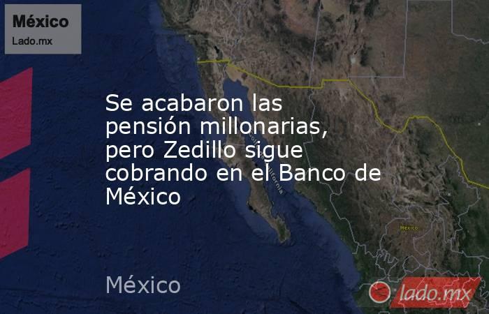 Se acabaron las pensión millonarias, pero Zedillo sigue cobrando en el Banco de México. Noticias en tiempo real