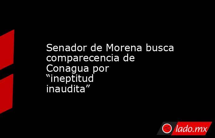 """Senador de Morena busca comparecencia de Conagua por """"ineptitud inaudita"""". Noticias en tiempo real"""