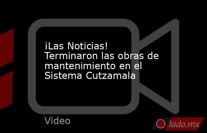 ¡Las Noticias! Terminaron las obras de mantenimiento en el Sistema Cutzamala. Noticias en tiempo real