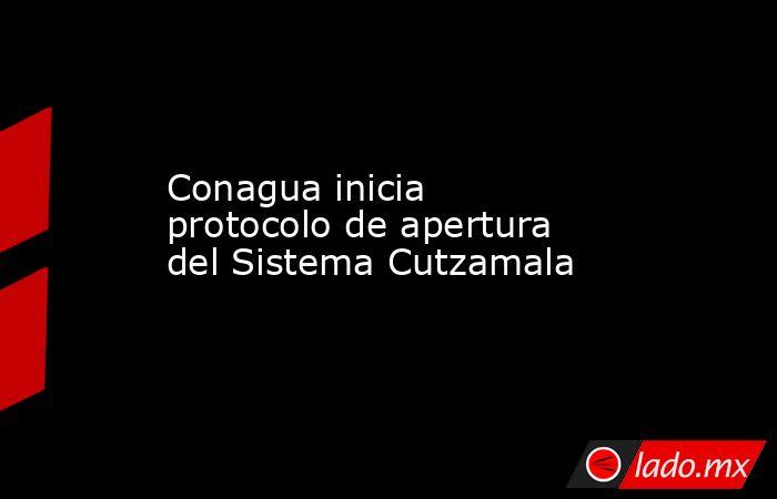 Conagua inicia protocolo de apertura del Sistema Cutzamala. Noticias en tiempo real
